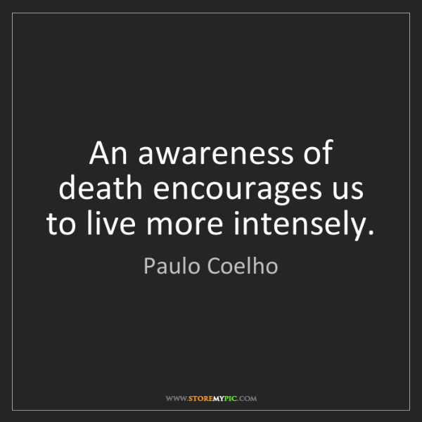 Paulo Coelho: An awareness of death encourages us to live more intensely.