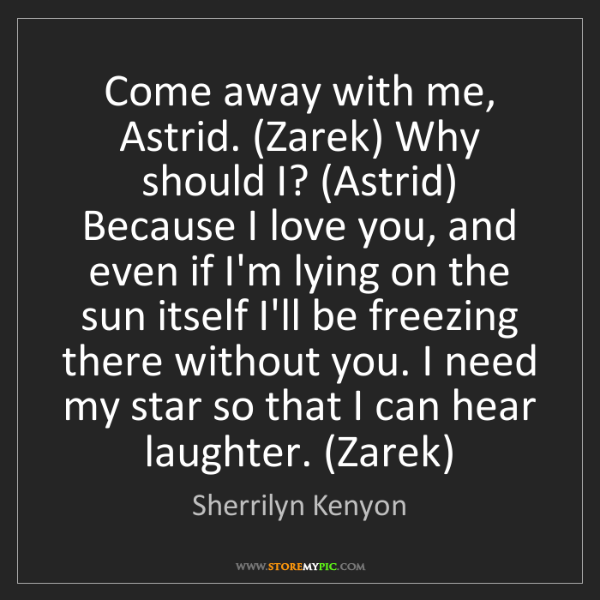 You Should Love Me Quotes: Sherrilyn Kenyon: Come Away With Me, Astrid. (Zarek) Why