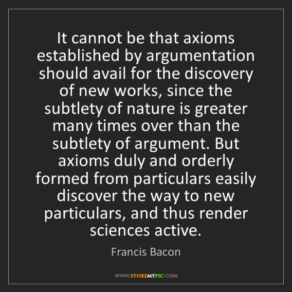 Francis Bacon: It cannot be that axioms established by argumentation...