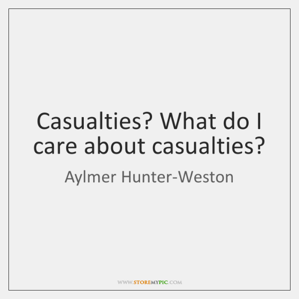 Casualties? What do I care about casualties?