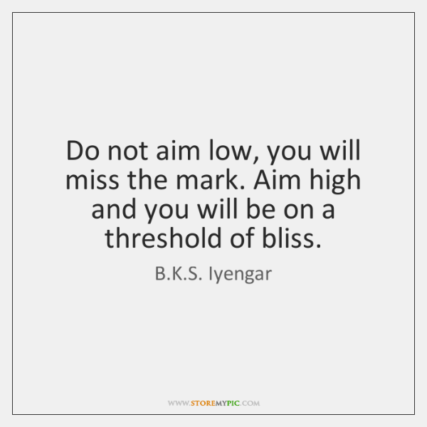 Do not aim low, you will miss the mark. Aim high and ...