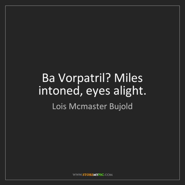 Lois Mcmaster Bujold: Ba Vorpatril? Miles intoned, eyes alight.