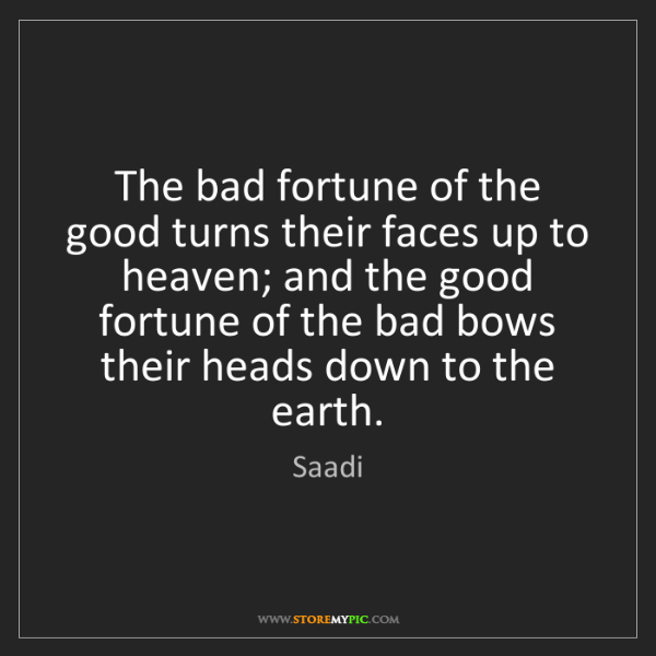 Saadi: The bad fortune of the good turns their faces up to heaven;...