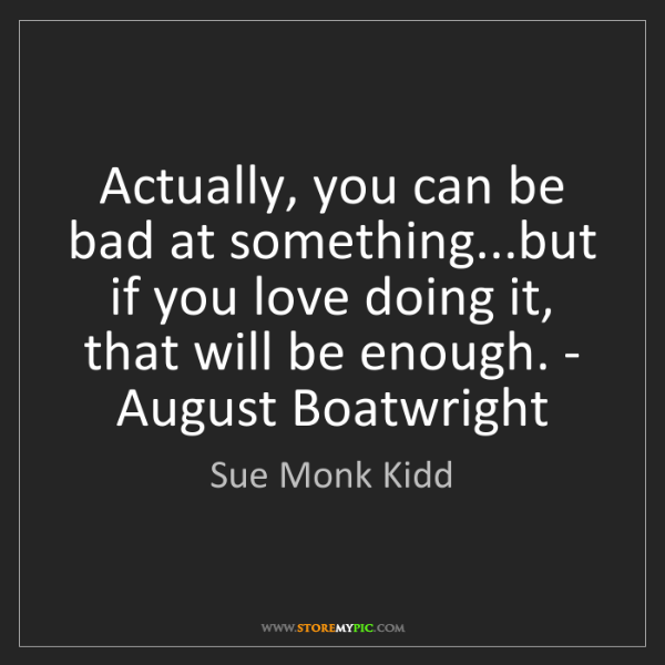 Sue Monk Kidd: Actually, you can be bad at something...but if you love...