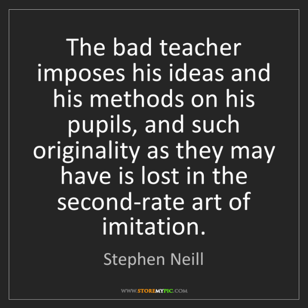 Stephen Neill: The bad teacher imposes his ideas and his methods on...