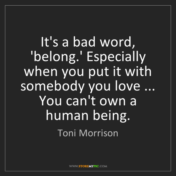 Toni Morrison: It's a bad word, 'belong.' Especially when you put it...
