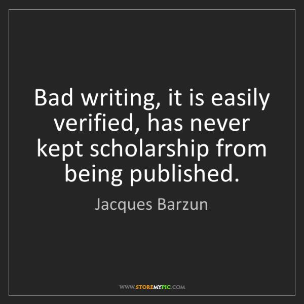 Jacques Barzun: Bad writing, it is easily verified, has never kept scholarship...