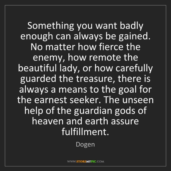 Dogen: Something you want badly enough can always be gained....