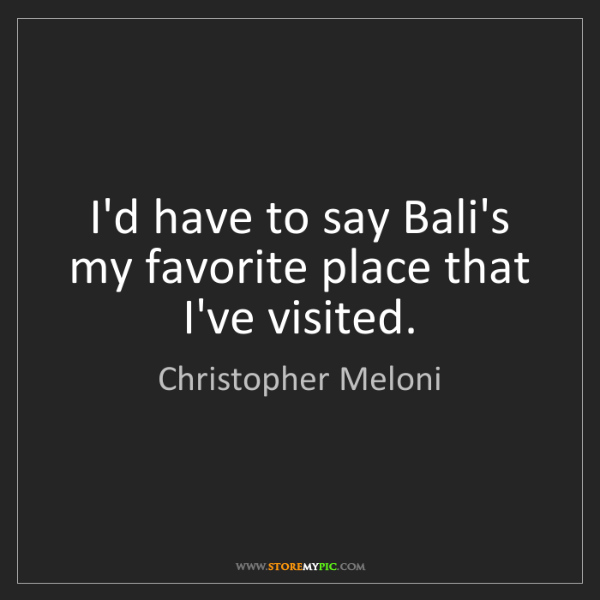 Christopher Meloni: I'd have to say Bali's my favorite place that I've visited.