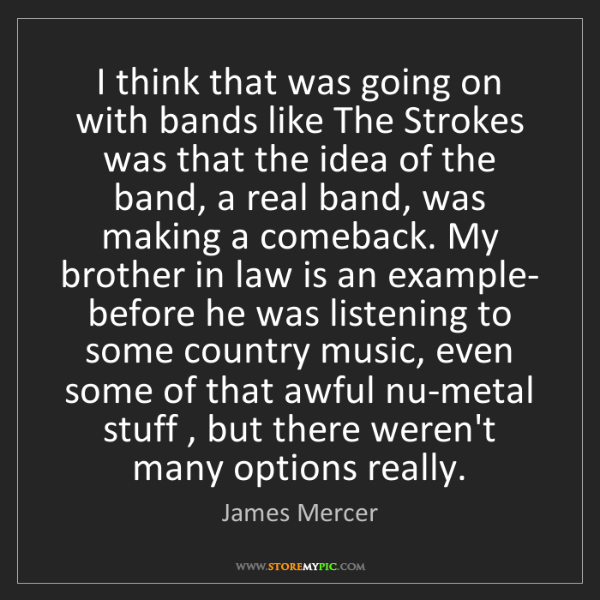 James Mercer: I think that was going on with bands like The Strokes...