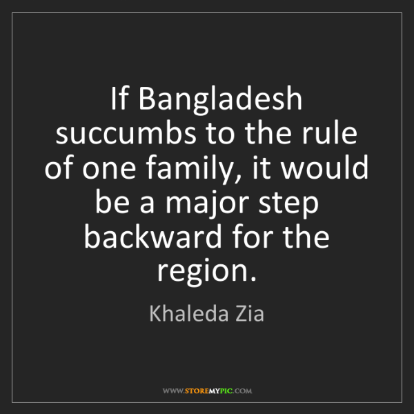 Khaleda Zia: If Bangladesh succumbs to the rule of one family, it...
