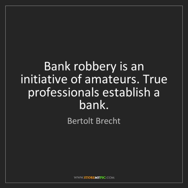 Bertolt Brecht: Bank robbery is an initiative of amateurs. True professionals...