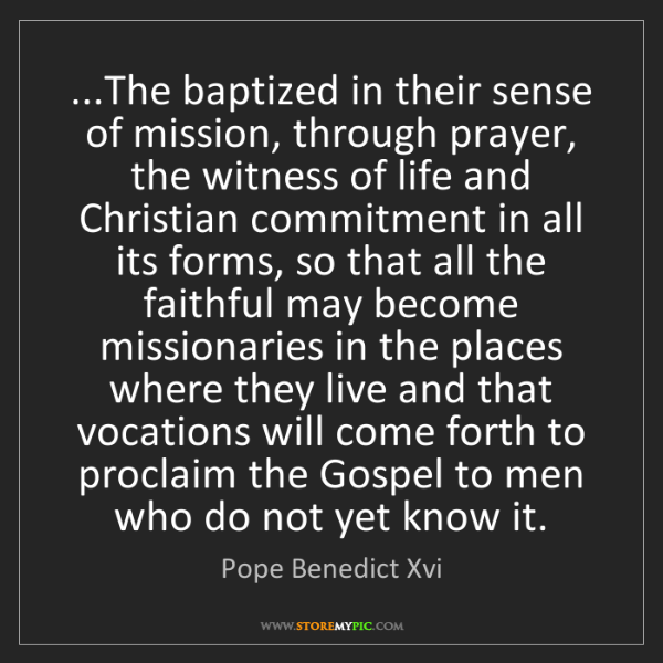 Pope Benedict Xvi: ...The baptized in their sense of mission, through prayer,...