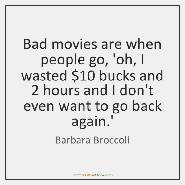 Bad movies are when people go, 'oh, I wasted $10 bucks and 2 hours ...