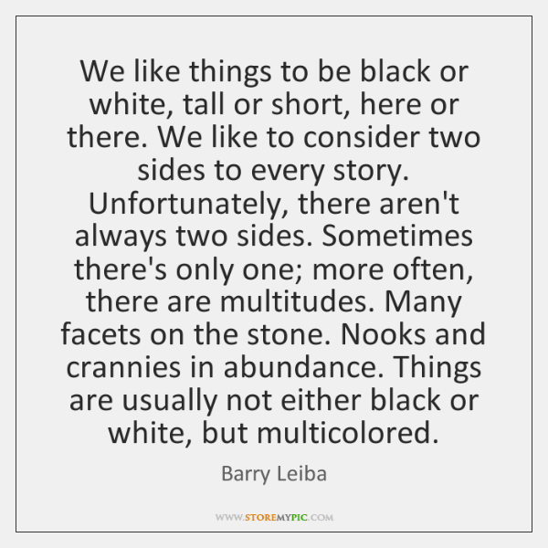 We like things to be black or white, tall or short, here ...