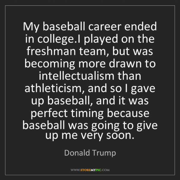 Donald Trump: My baseball career ended in college.I played on the freshman...