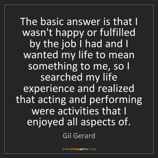 Gil Gerard: The basic answer is that I wasn't happy or fulfilled...