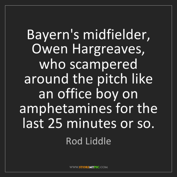 Rod Liddle: Bayern's midfielder, Owen Hargreaves, who scampered around...