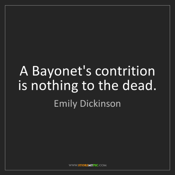 Emily Dickinson: A Bayonet's contrition is nothing to the dead.