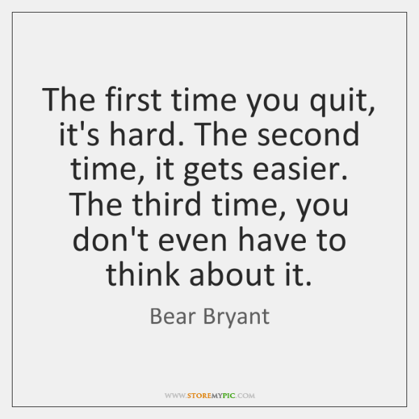 The first time you quit, it's hard. The second time, it gets ...