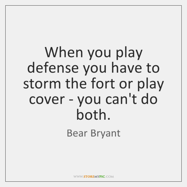 When you play defense you have to storm the fort or play ...