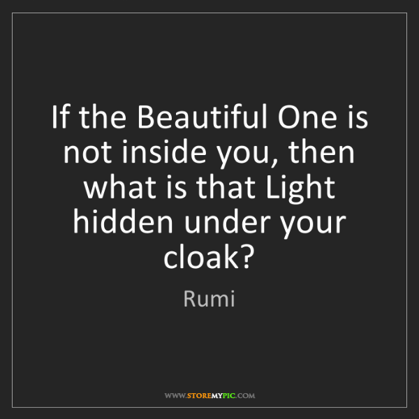 Rumi: If the Beautiful One is not inside you, then what is...