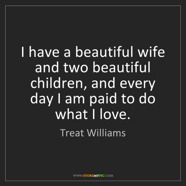 Treat Williams: I have a beautiful wife and two beautiful children, and...