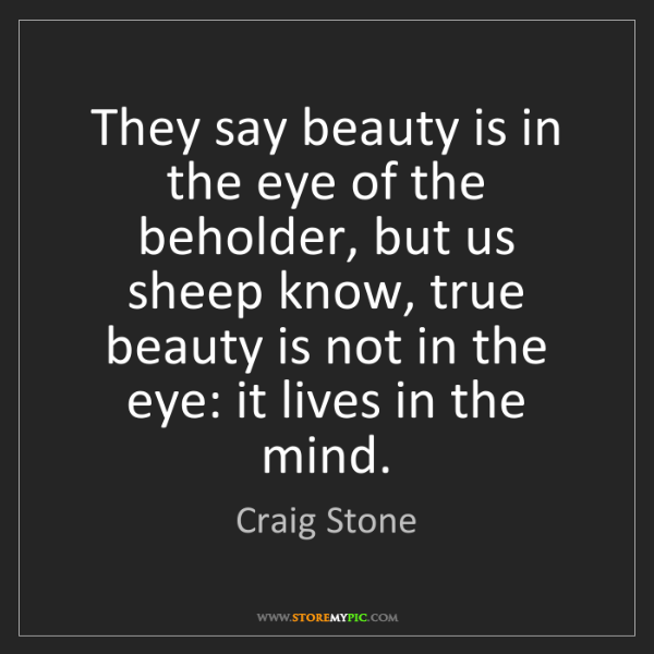 beauty is in the eye of It is commonly said that beauty is in the eye of the beholder, yet, in the real world, there seems to be a fair amount of congruity about what people consider beautiful, with most arguments about particular instances being about degree, not direction.
