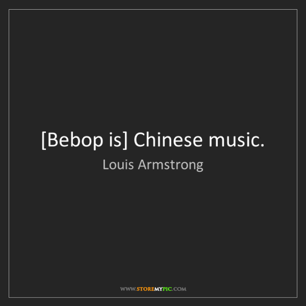 Louis Armstrong: [Bebop is] Chinese music.
