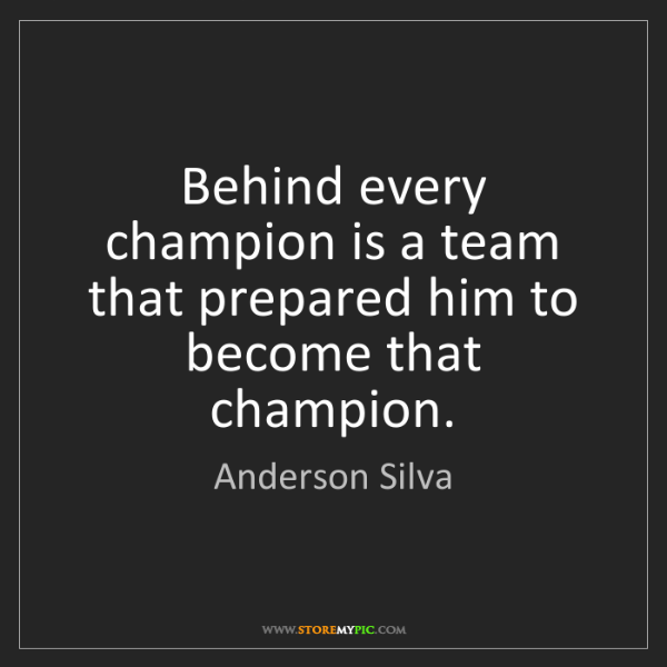 Anderson Silva: Behind every champion is a team that prepared him to...