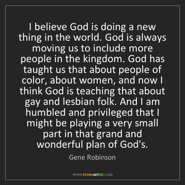 Gene Robinson: I believe God is doing a new thing in the world. God...