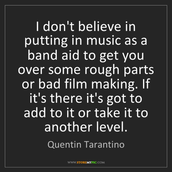 Quentin Tarantino: I don't believe in putting in music as a band aid to...