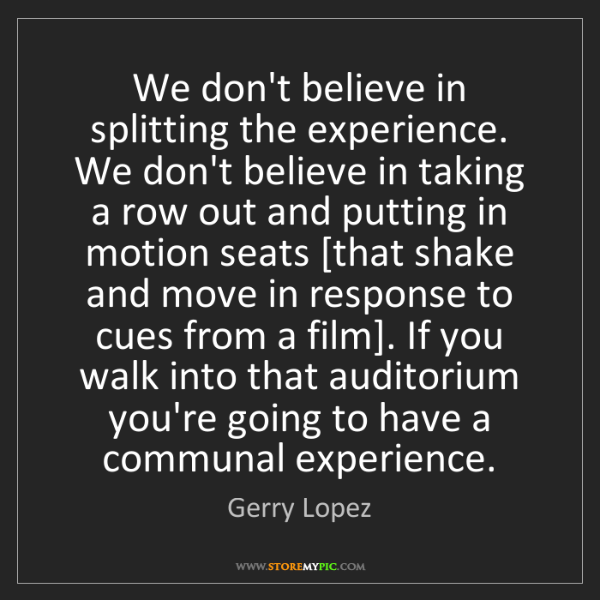Gerry Lopez: We don't believe in splitting the experience. We don't...