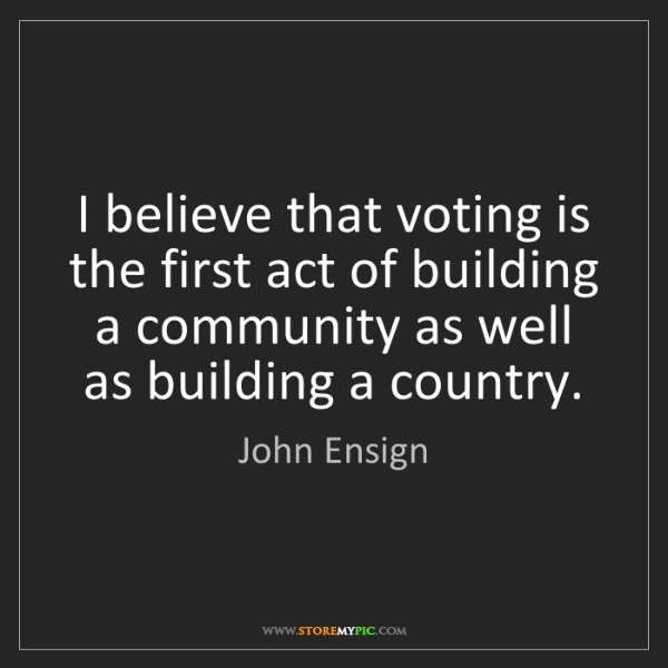John Ensign: I believe that voting is the first act of building a...