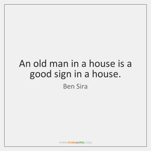 An old man in a house is a good sign in a ...