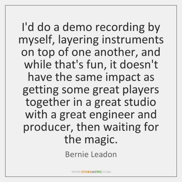 I'd do a demo recording by myself, layering instruments on top of ...