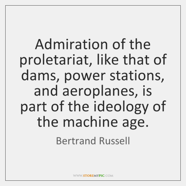Admiration of the proletariat, like that of dams, power stations, and aeroplanes, ...