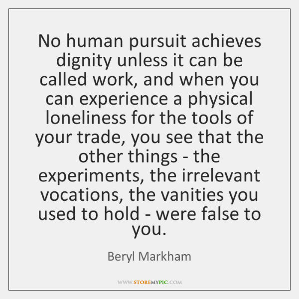 No human pursuit achieves dignity unless it can be called work, and ...