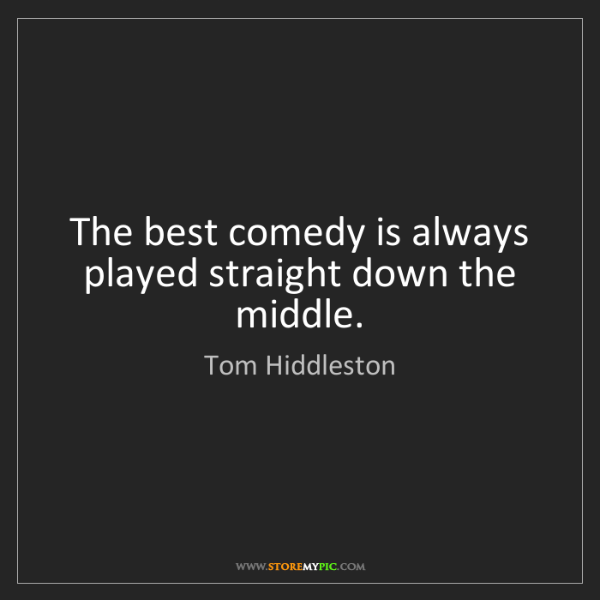 Tom Hiddleston: The best comedy is always played straight down the middle.