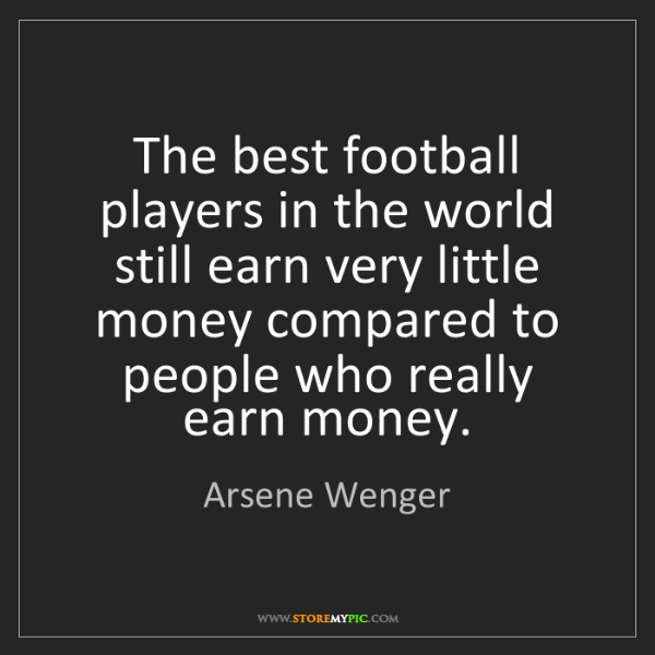 Arsene Wenger: The best football players in the world still earn very...