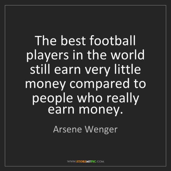 Arsene Wenger: The best football players in the world still earn very...