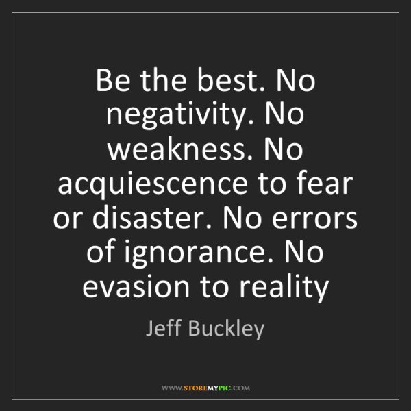 Jeff Buckley: Be the best. No negativity. No weakness. No acquiescence...