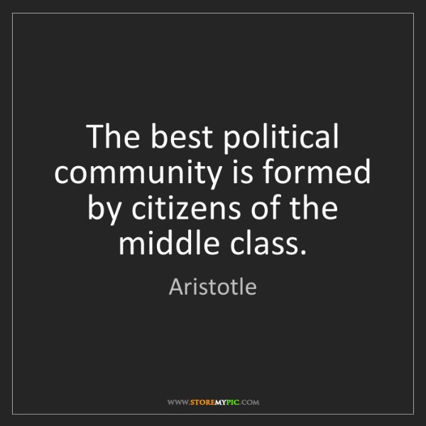 Aristotle: The best political community is formed by citizens of...