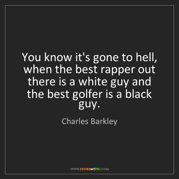 Charles Barkley: You know it's gone to hell, when the best rapper out...