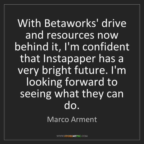 Marco Arment: With Betaworks' drive and resources now behind it, I'm...