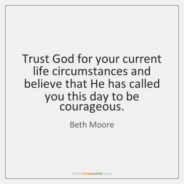 Trust God for your current life circumstances and believe