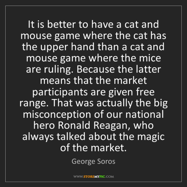 George Soros: It is better to have a cat and mouse game where the cat...