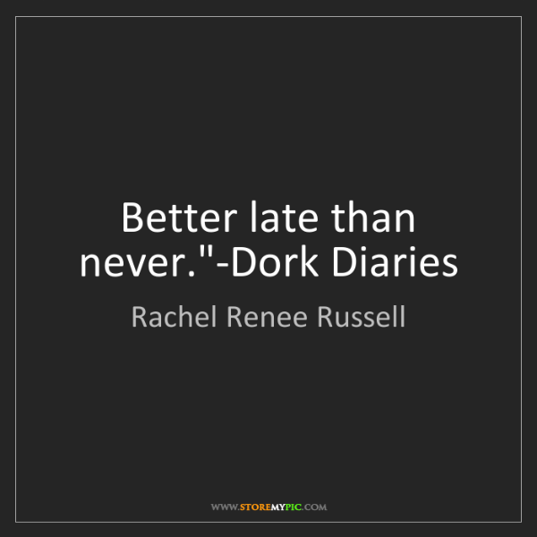"Rachel Renee Russell: Better late than never.""-Dork Diaries"