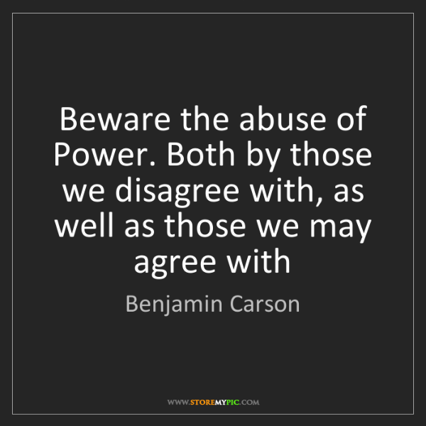 Benjamin Carson: Beware the abuse of Power. Both by those we disagree...