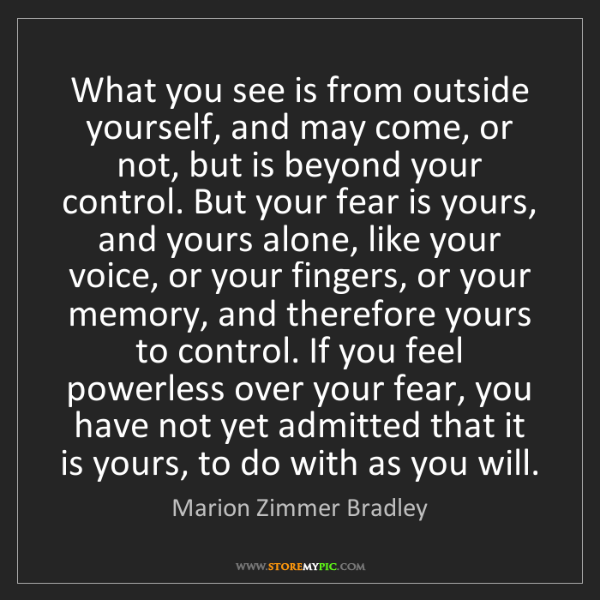 Marion Zimmer Bradley: What you see is from outside yourself, and may come,...